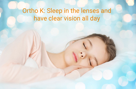orthoK-sleep in your lenses overnight and have clear vision all day without glasses or contacts